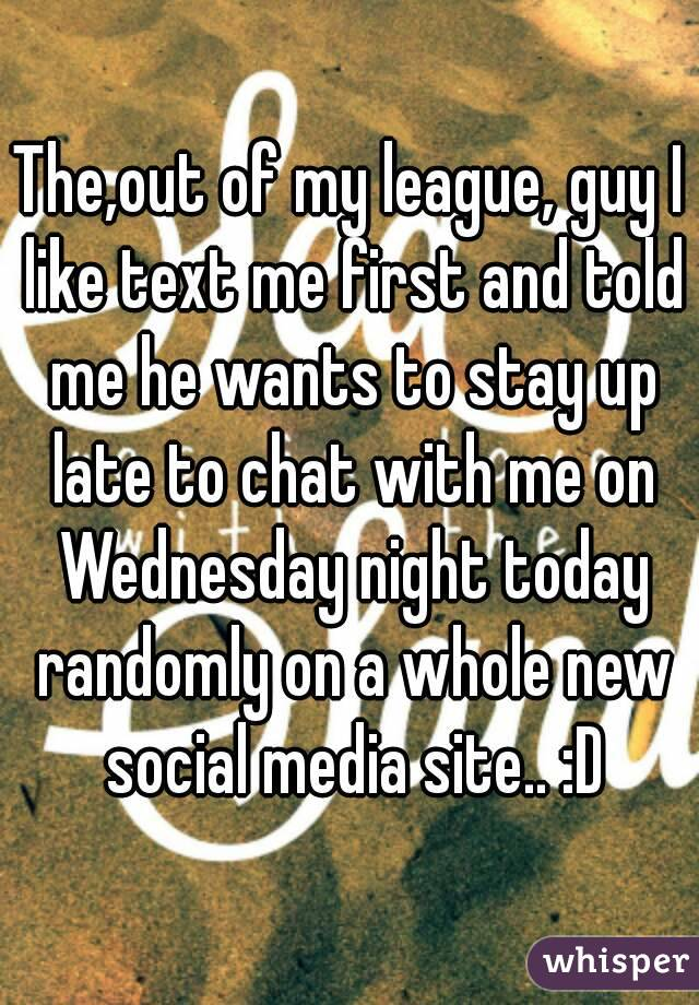 The,out of my league, guy I like text me first and told me he wants to stay up late to chat with me on Wednesday night today randomly on a whole new social media site.. :D