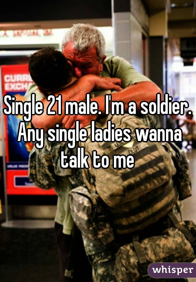 Single 21 male. I'm a soldier. Any single ladies wanna talk to me