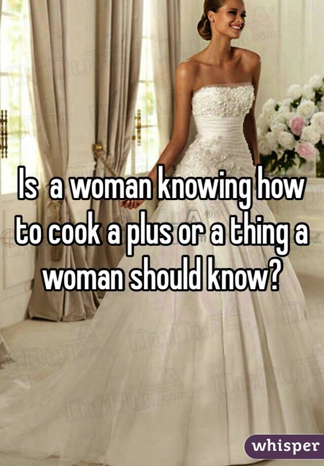 Is  a woman knowing how to cook a plus or a thing a woman should know?