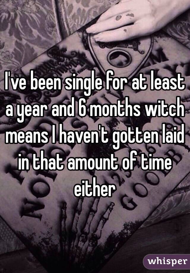 I've been single for at least a year and 6 months witch means I haven't gotten laid in that amount of time either