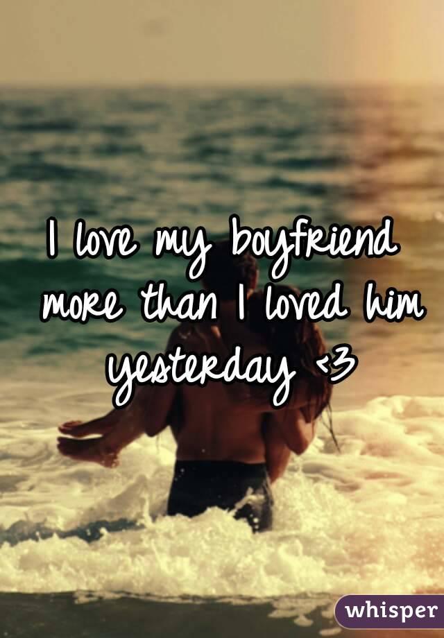 I love my boyfriend more than I loved him yesterday <3