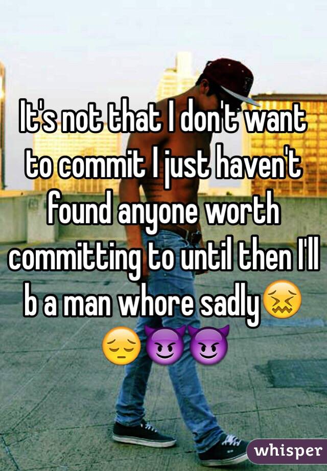 It's not that I don't want to commit I just haven't found anyone worth committing to until then I'll b a man whore sadly😖😔😈😈