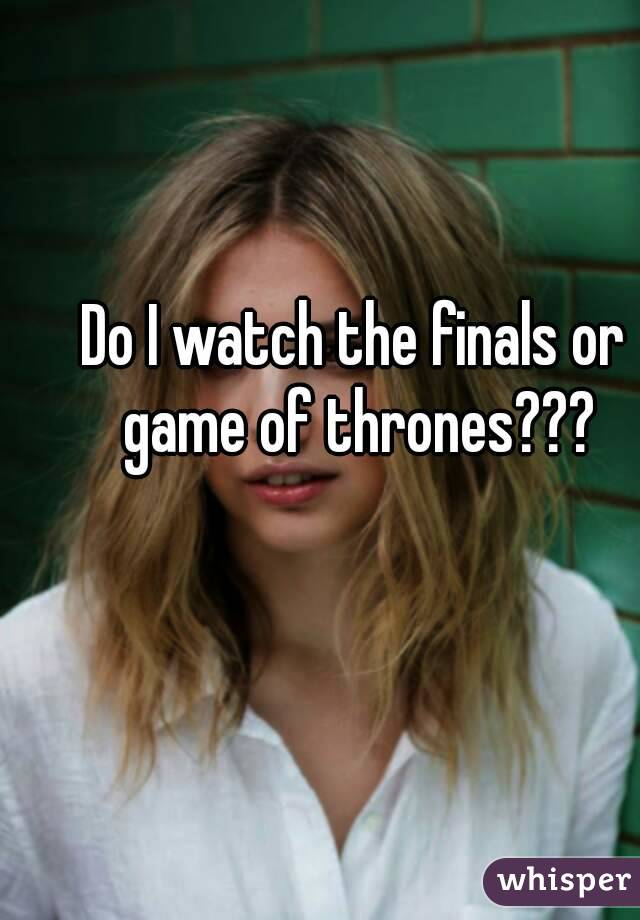 Do I watch the finals or game of thrones???