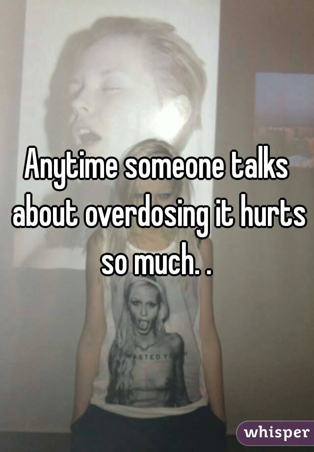 Anytime someone talks about overdosing it hurts so much. .