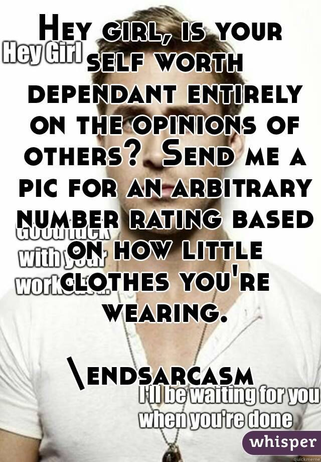 Hey girl, is your self worth dependant entirely on the opinions of others?  Send me a pic for an arbitrary number rating based on how little clothes you're wearing.  \endsarcasm