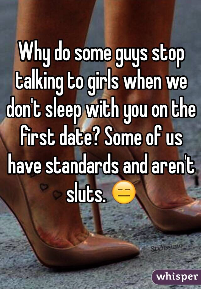 Why do some guys stop talking to girls when we don't sleep with you on the first date? Some of us have standards and aren't sluts. 😑