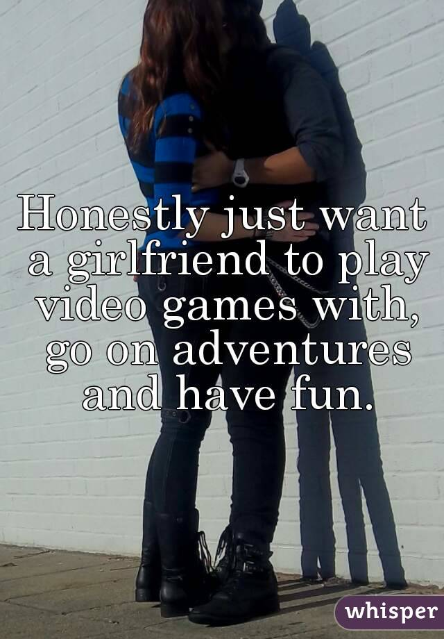 Honestly just want a girlfriend to play video games with, go on adventures and have fun.