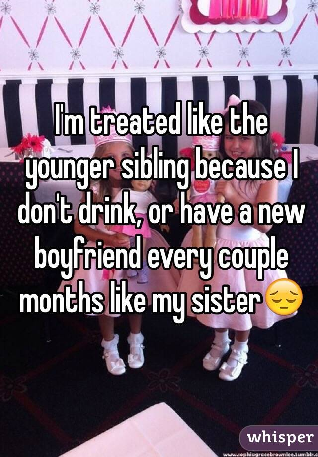 I'm treated like the younger sibling because I don't drink, or have a new boyfriend every couple months like my sister😔