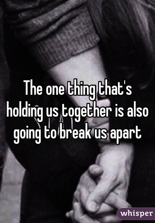 The one thing that's holding us together is also going to break us apart