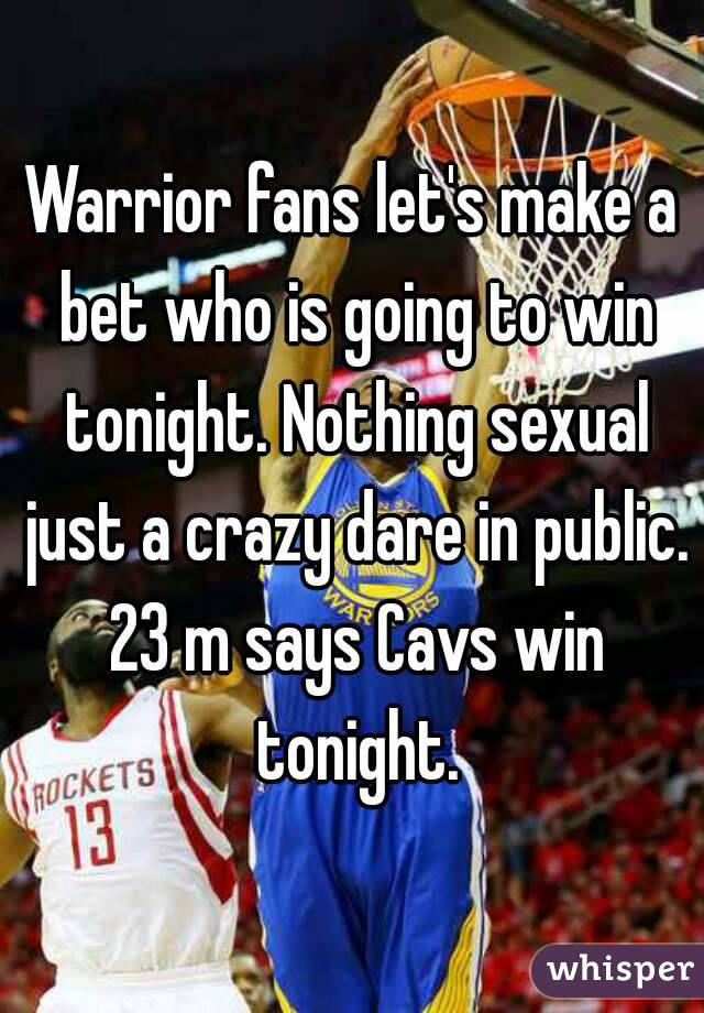 Warrior fans let's make a bet who is going to win tonight. Nothing sexual just a crazy dare in public. 23 m says Cavs win tonight.