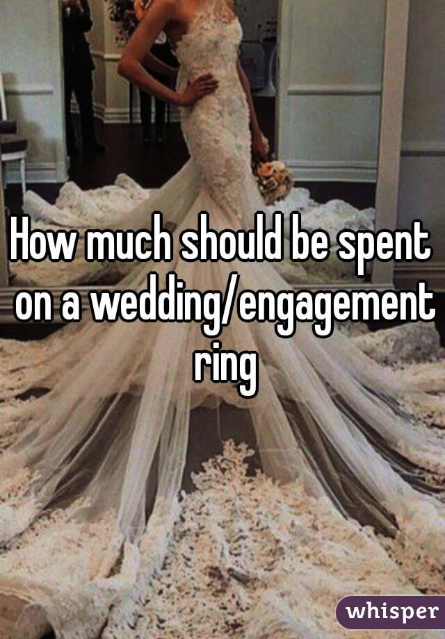 How much should be spent on a wedding/engagement ring