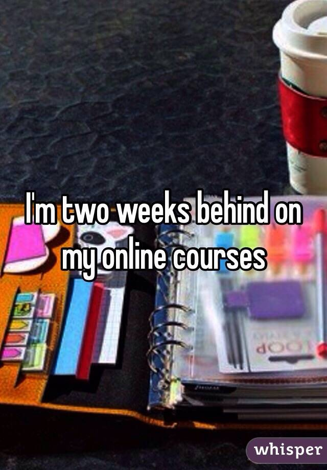 I'm two weeks behind on my online courses
