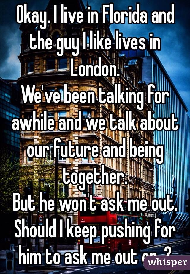 Okay. I live in Florida and the guy I like lives in London. We've been talking for awhile and we talk about our future and being together. But he won't ask me out. Should I keep pushing for him to ask me out or .?
