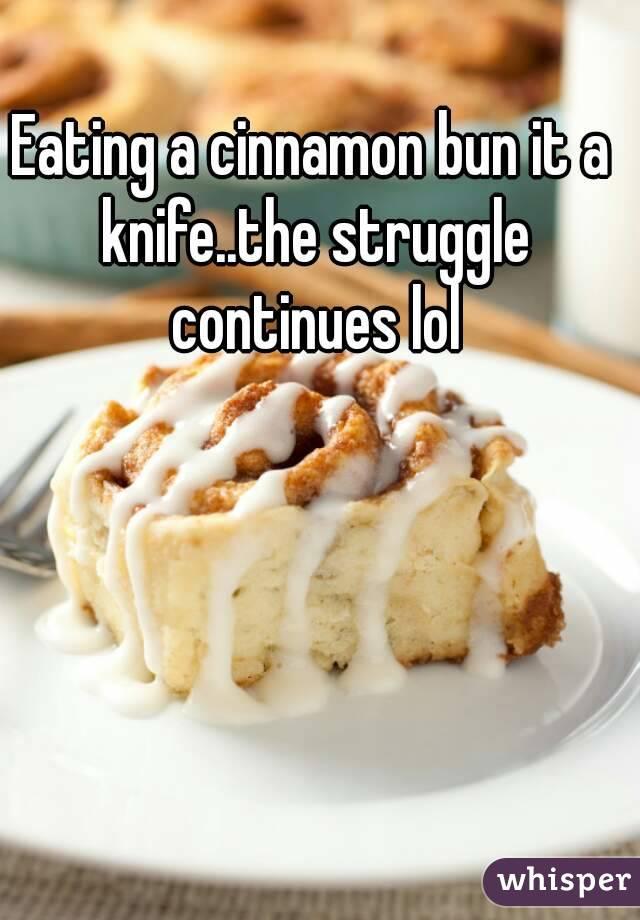 Eating a cinnamon bun it a knife..the struggle continues lol