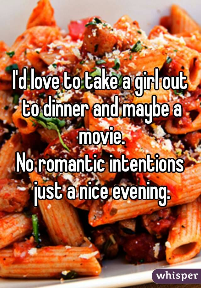 I'd love to take a girl out to dinner and maybe a movie. No romantic intentions just a nice evening.