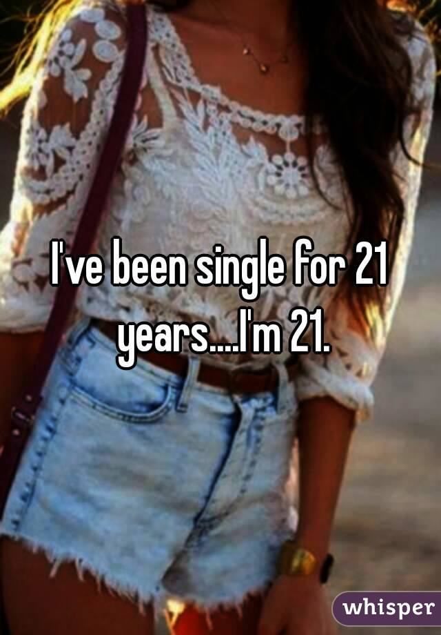 I've been single for 21 years....I'm 21.