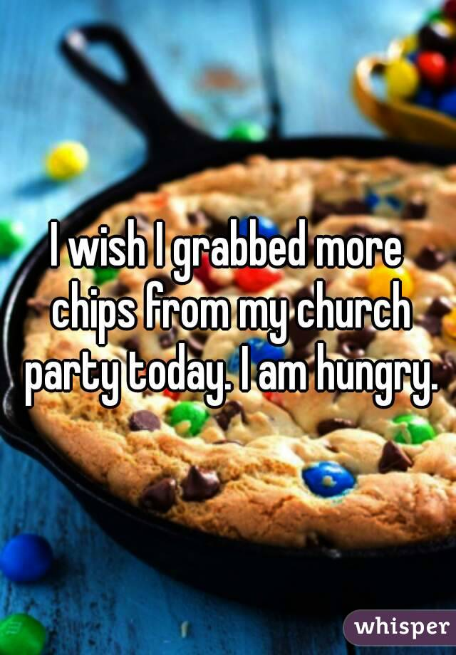 I wish I grabbed more chips from my church party today. I am hungry.