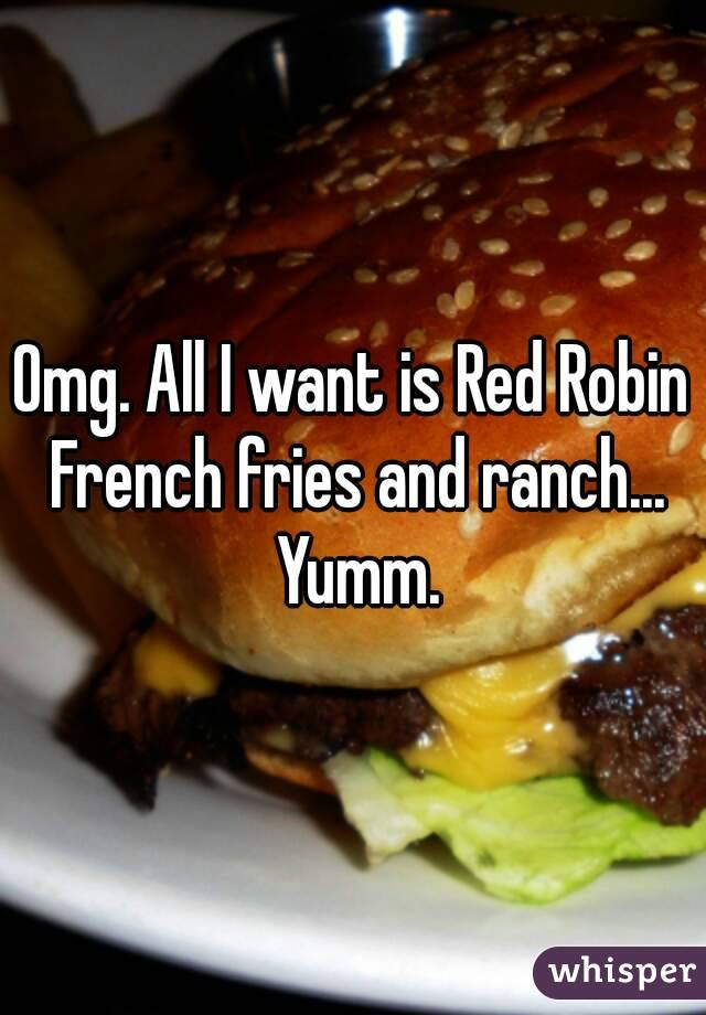 Omg. All I want is Red Robin French fries and ranch... Yumm.