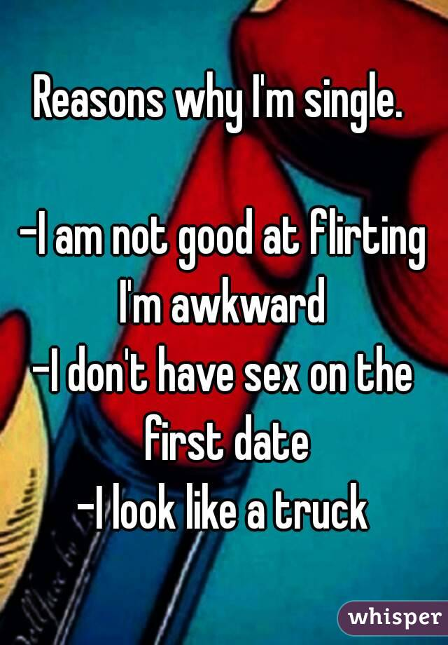 Reasons why I'm single.   -I am not good at flirting I'm awkward -I don't have sex on the first date -I look like a truck