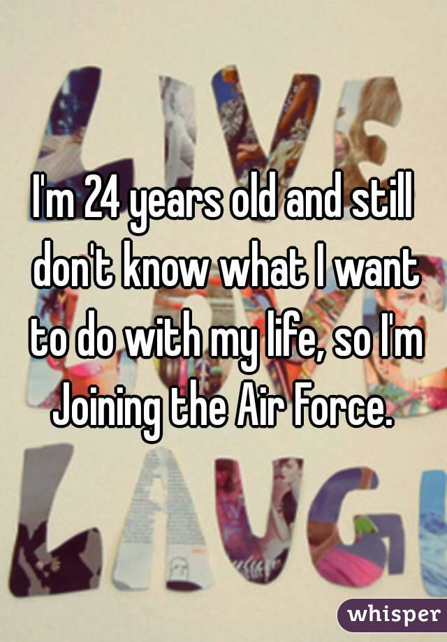 I'm 24 years old and still don't know what I want to do with my life, so I'm Joining the Air Force.