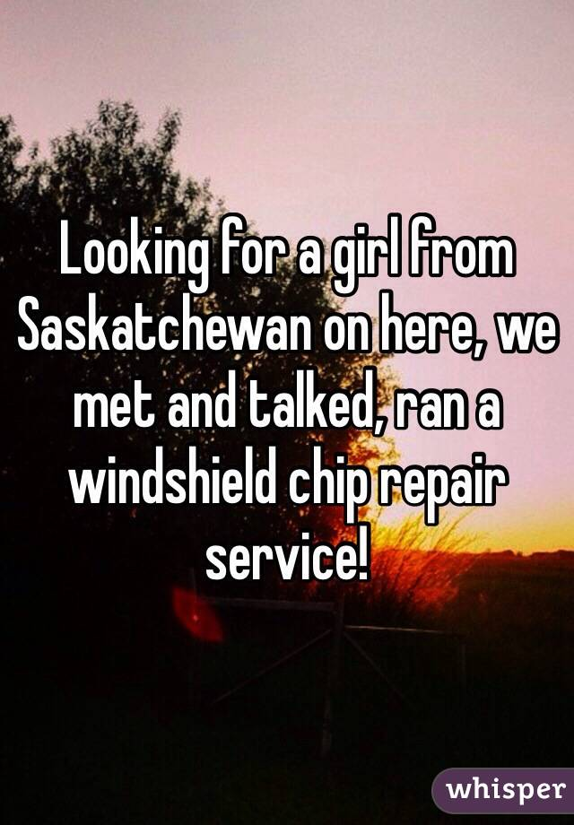 Looking for a girl from Saskatchewan on here, we met and talked, ran a windshield chip repair service!