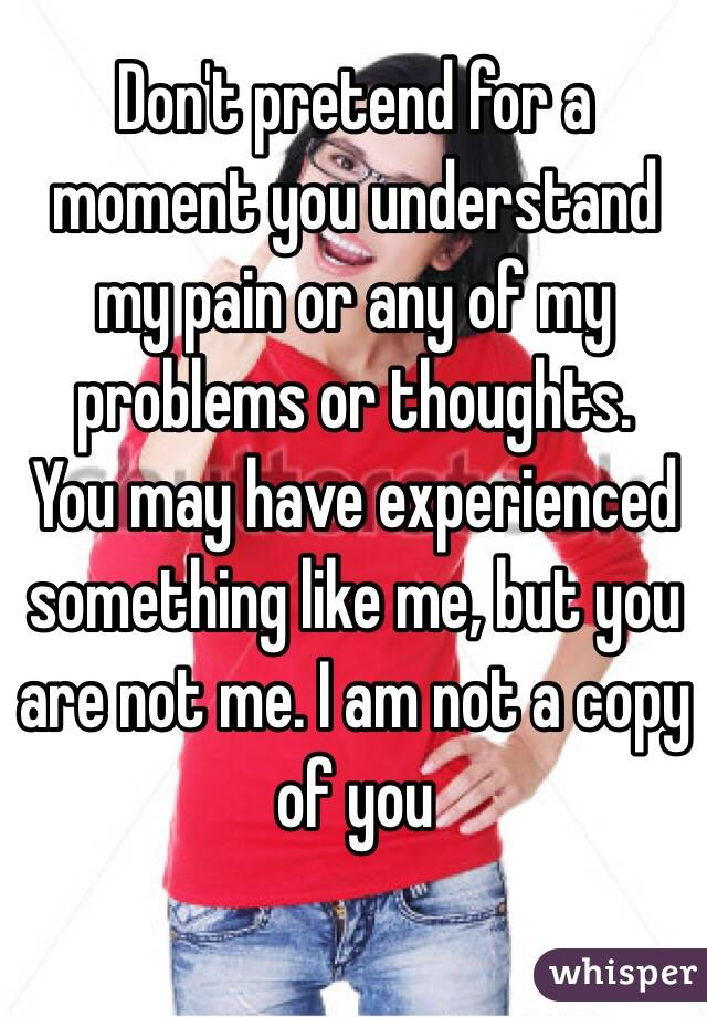 Don't pretend for a moment you understand my pain or any of my problems or thoughts. You may have experienced something like me, but you are not me. I am not a copy of you