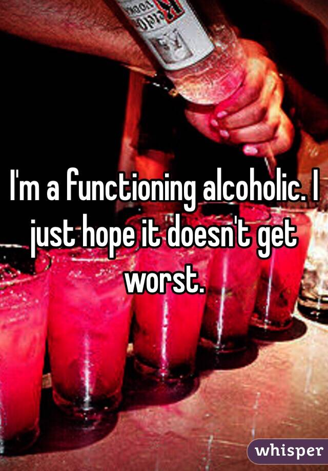 I'm a functioning alcoholic. I just hope it doesn't get worst.