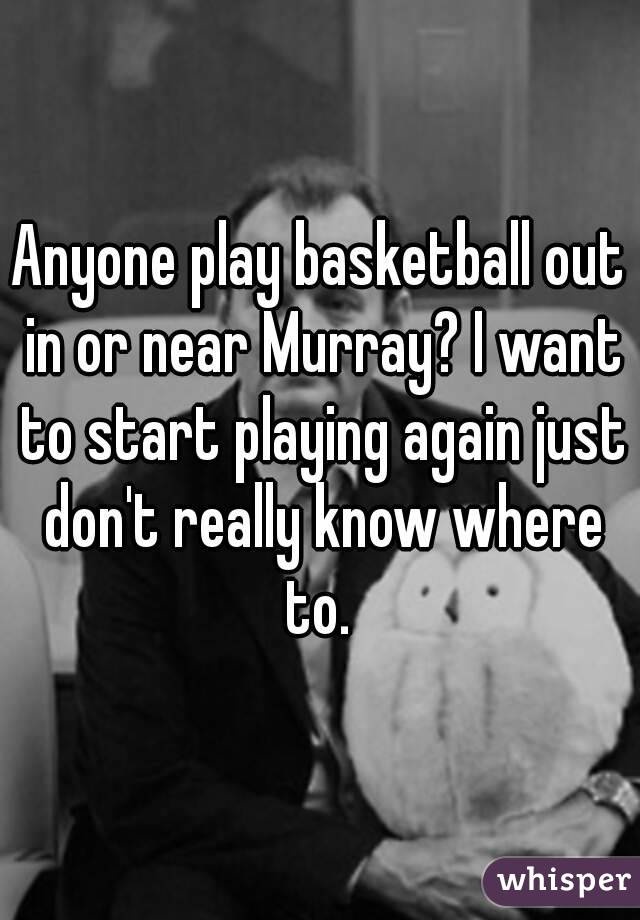 Anyone play basketball out in or near Murray? I want to start playing again just don't really know where to.