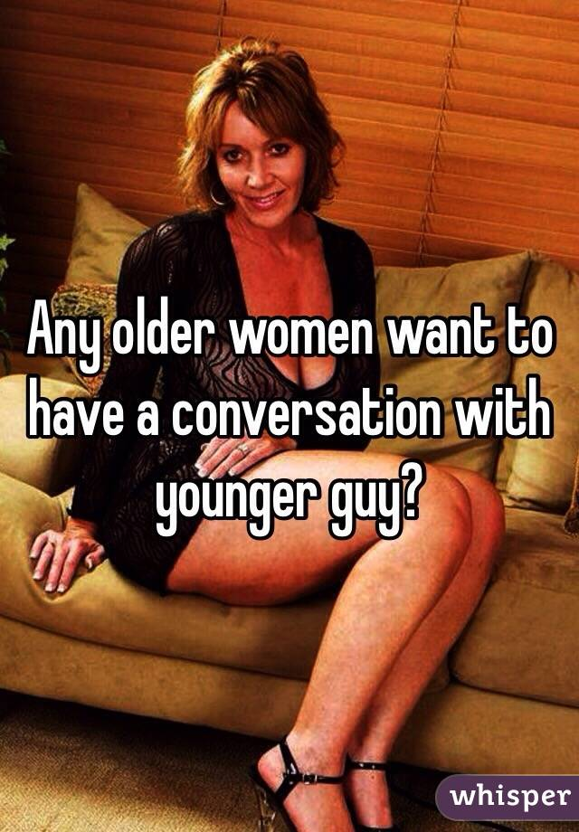 Any older women want to have a conversation with younger guy?