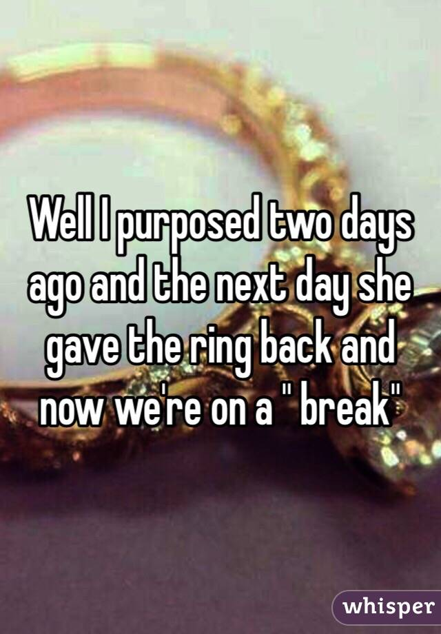 """Well I purposed two days ago and the next day she gave the ring back and now we're on a """" break"""""""