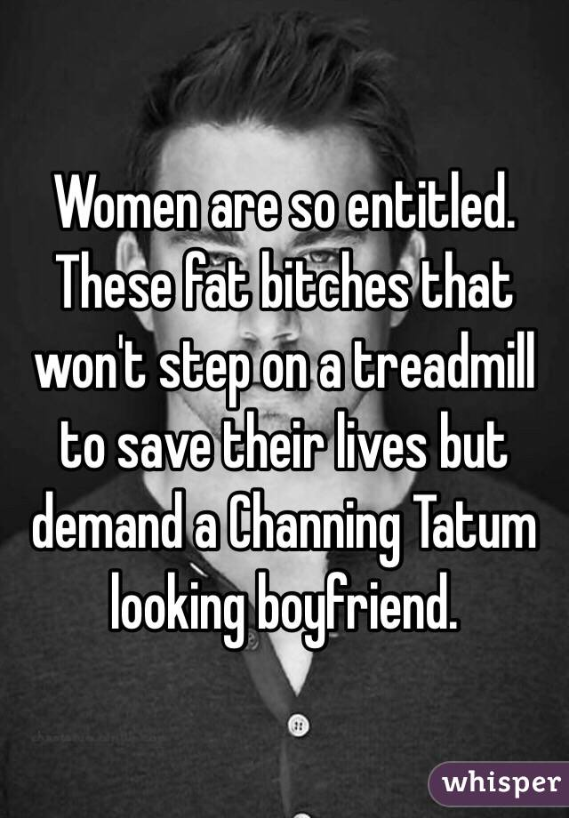Women are so entitled.  These fat bitches that won't step on a treadmill to save their lives but demand a Channing Tatum looking boyfriend.