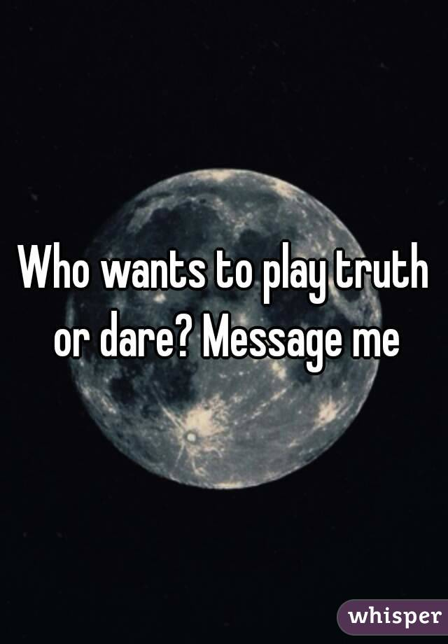 Who wants to play truth or dare? Message me