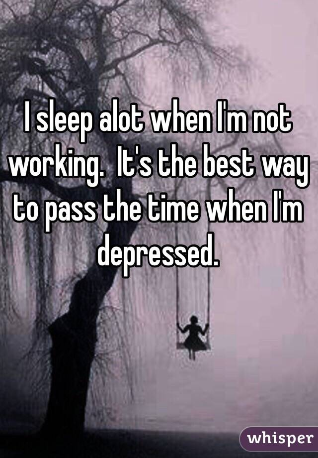 I sleep alot when I'm not working.  It's the best way to pass the time when I'm depressed.