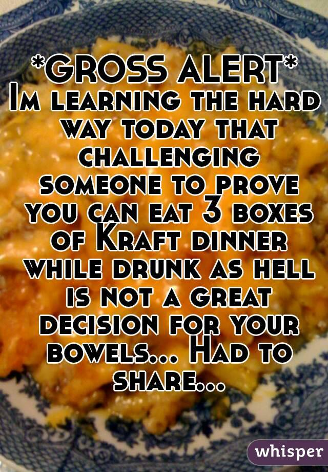 *GROSS ALERT* Im learning the hard way today that challenging someone to prove you can eat 3 boxes of Kraft dinner while drunk as hell is not a great decision for your bowels... Had to share...