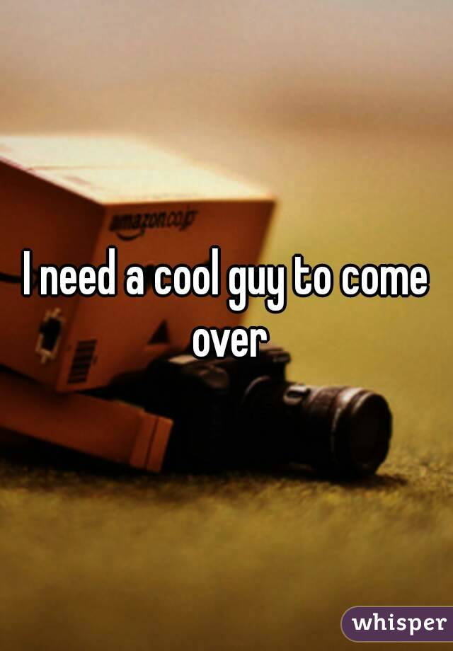 I need a cool guy to come over