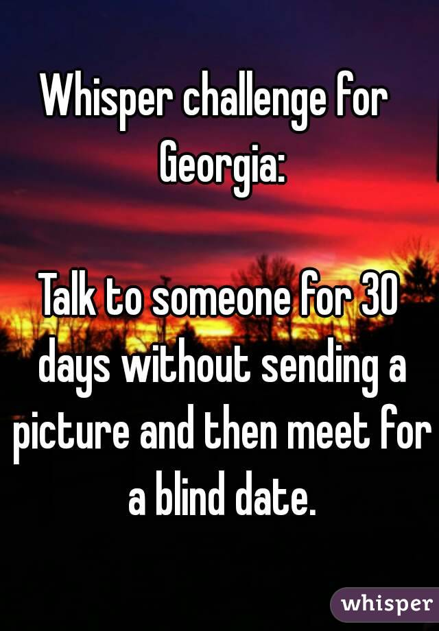 Whisper challenge for  Georgia:  Talk to someone for 30 days without sending a picture and then meet for a blind date.