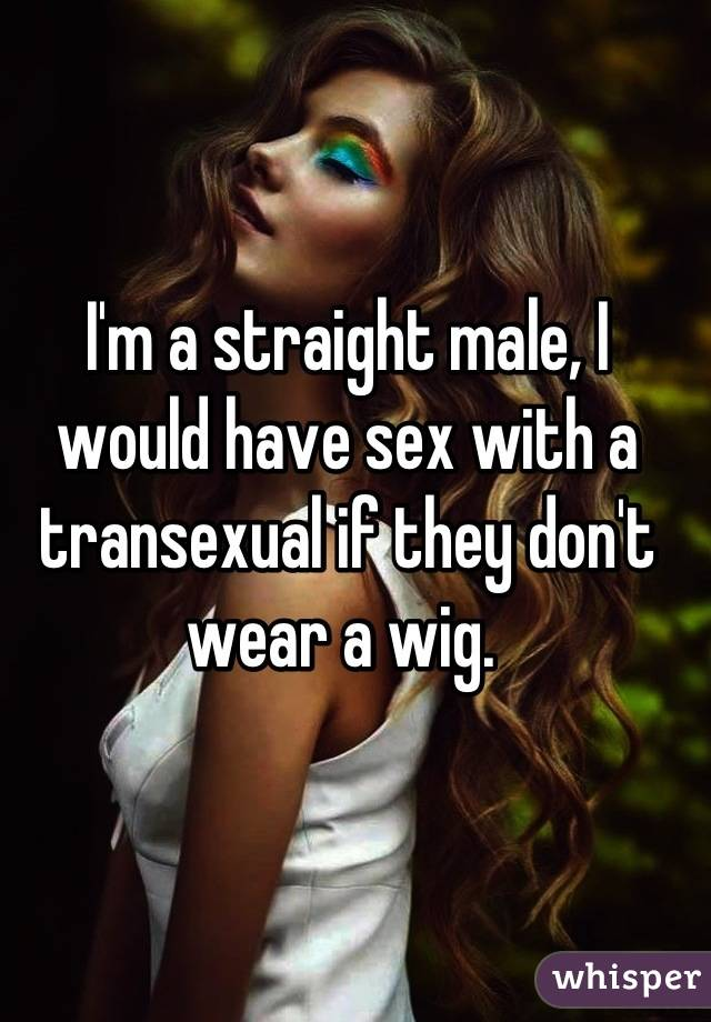 I'm a straight male, I would have sex with a transexual if they don't wear a wig.