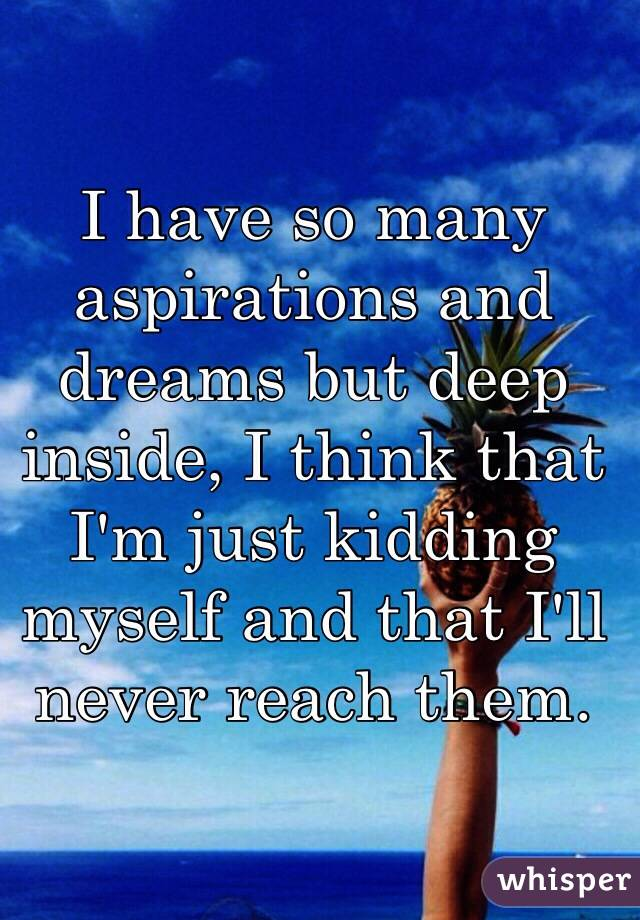 I have so many aspirations and dreams but deep inside, I think that I'm just kidding myself and that I'll never reach them.