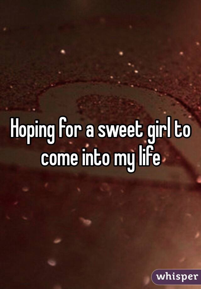 Hoping for a sweet girl to come into my life