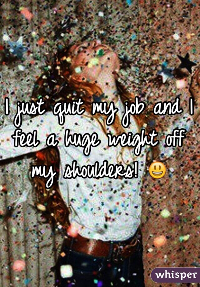 I just quit my job and I feel a huge weight off my shoulders! 😃