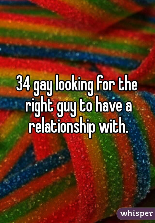 34 gay looking for the right guy to have a relationship with.