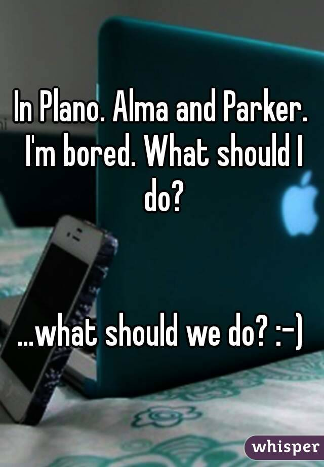In Plano. Alma and Parker. I'm bored. What should I do?   ...what should we do? :-)