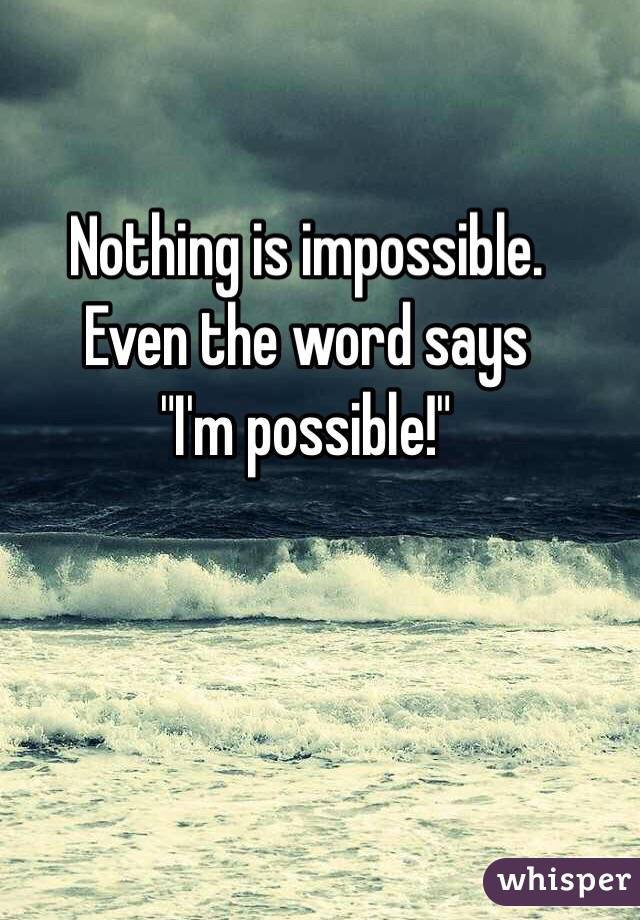 """Nothing is impossible.  Even the word says """"I'm possible!"""""""