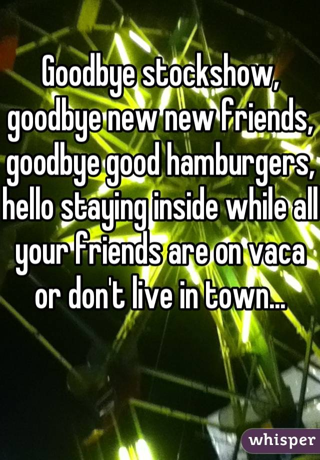 Goodbye stockshow, goodbye new new friends, goodbye good hamburgers, hello staying inside while all your friends are on vaca or don't live in town...