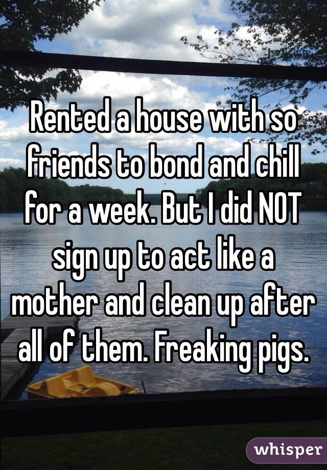 Rented a house with so friends to bond and chill for a week. But I did NOT sign up to act like a mother and clean up after all of them. Freaking pigs.
