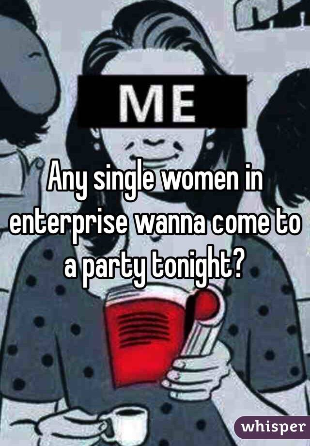 Any single women in enterprise wanna come to a party tonight?