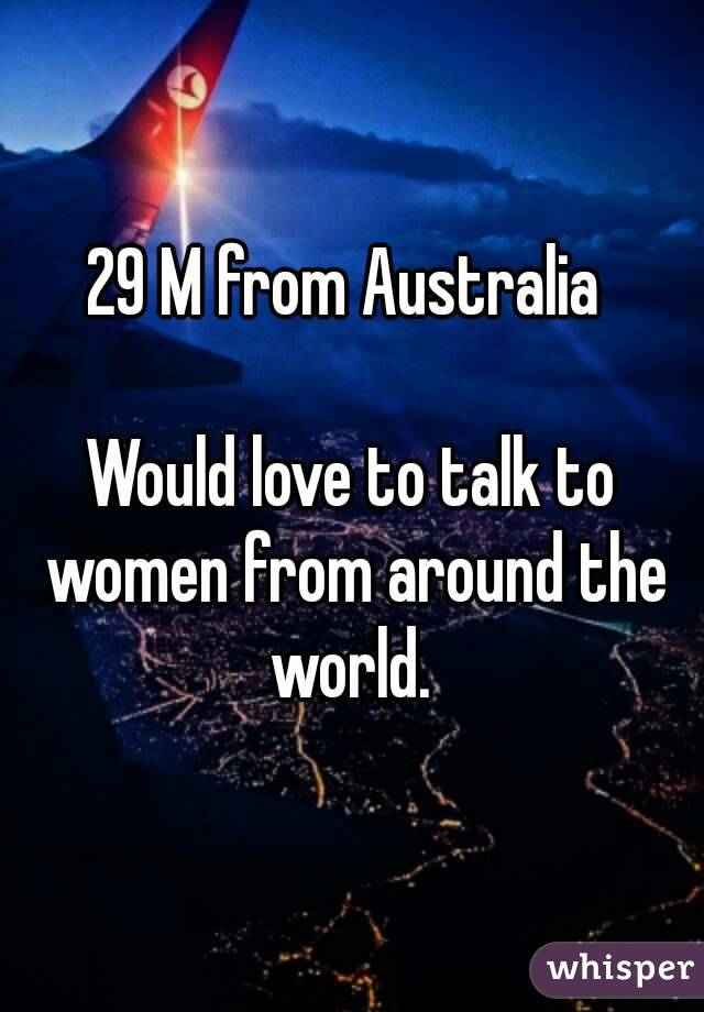 29 M from Australia   Would love to talk to women from around the world.