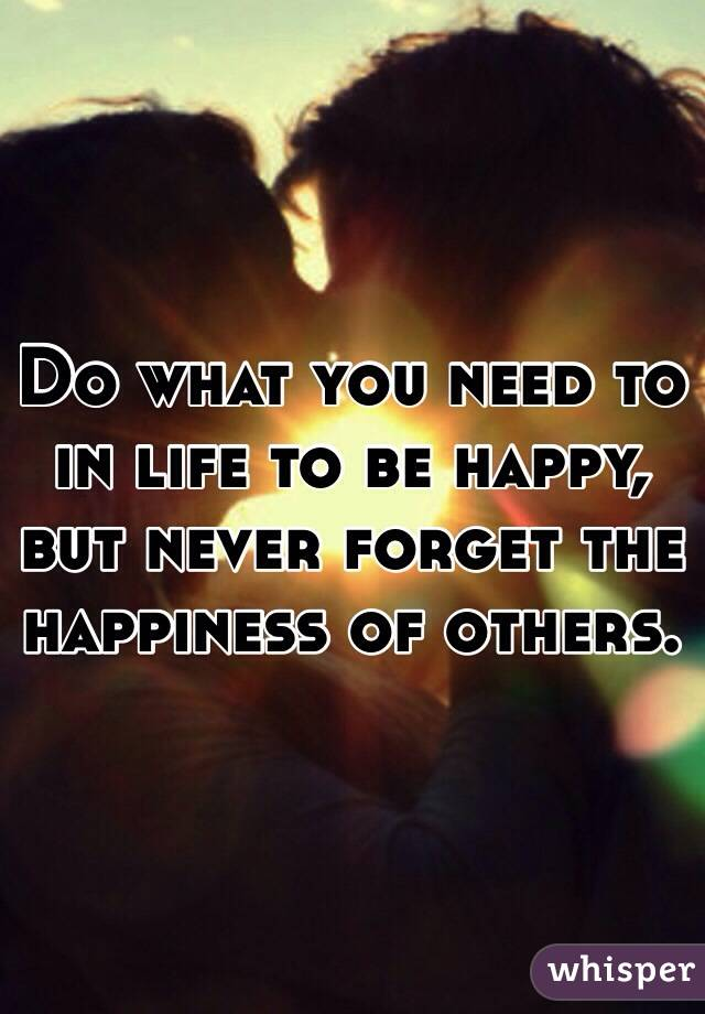 Do what you need to in life to be happy, but never forget the happiness of others.