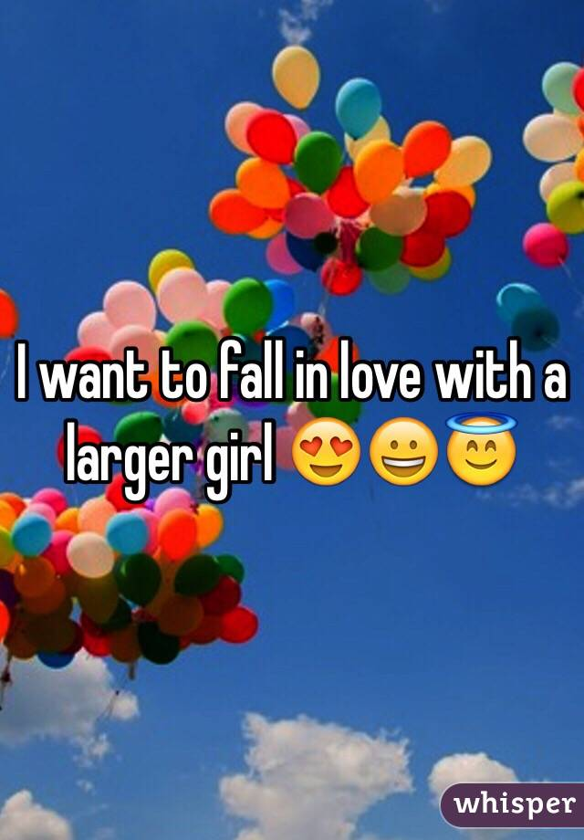 I want to fall in love with a larger girl 😍😀😇