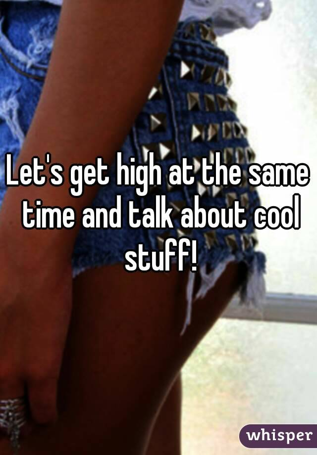 Let's get high at the same time and talk about cool stuff!